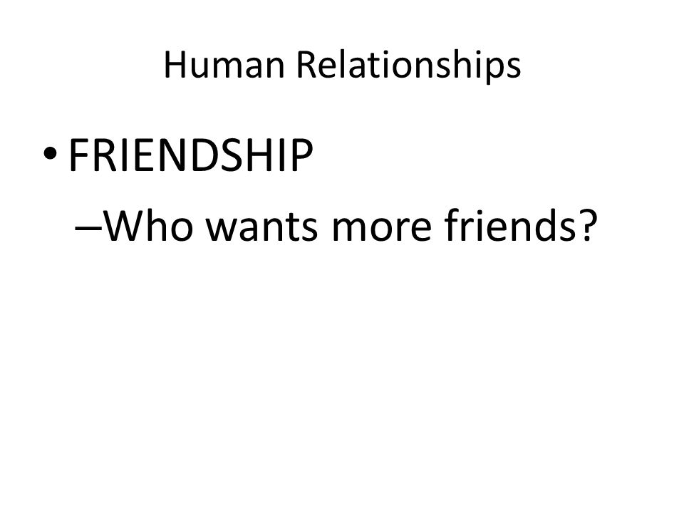 Human Relationships FRIENDSHIP – Who wants more friends?