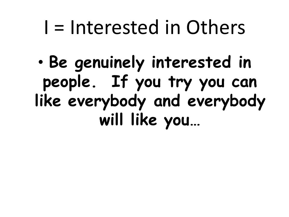 I = Interested in Others Be genuinely interested in people.