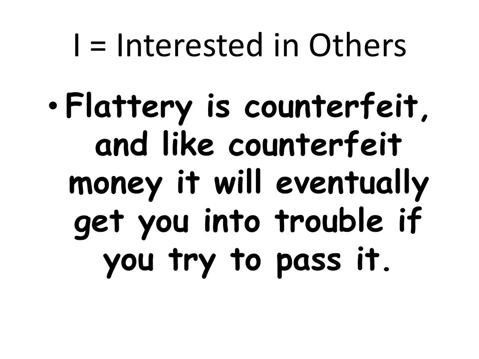 I = Interested in Others Flattery is counterfeit, and like counterfeit money it will eventually get you into trouble if you try to pass it.