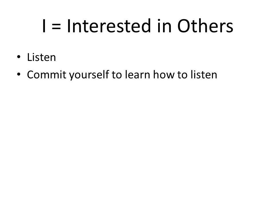 I = Interested in Others Listen Commit yourself to learn how to listen