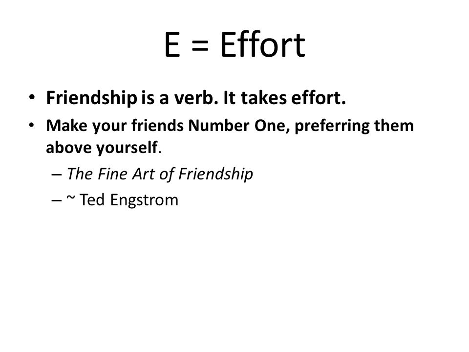 E = Effort Friendship is a verb.It takes effort.