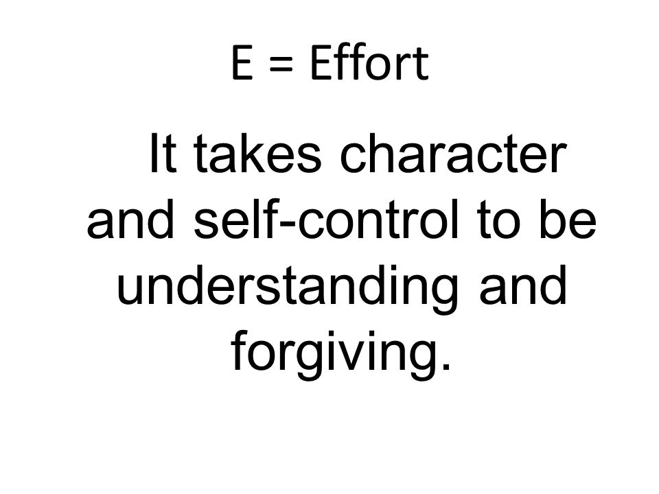 E = Effort It takes character and self-control to be understanding and forgiving.