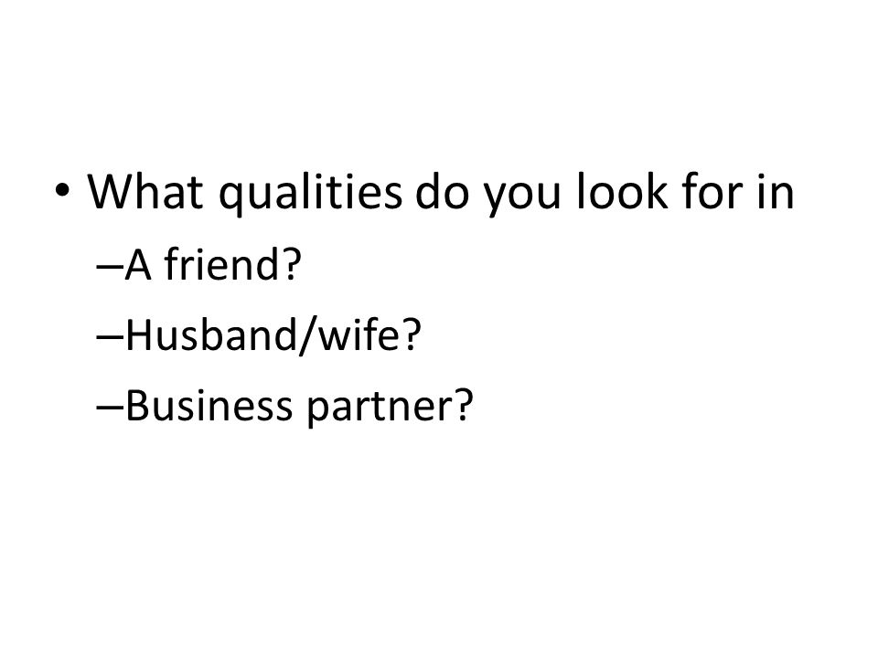 What qualities do you look for in – A friend? – Husband/wife? – Business partner?