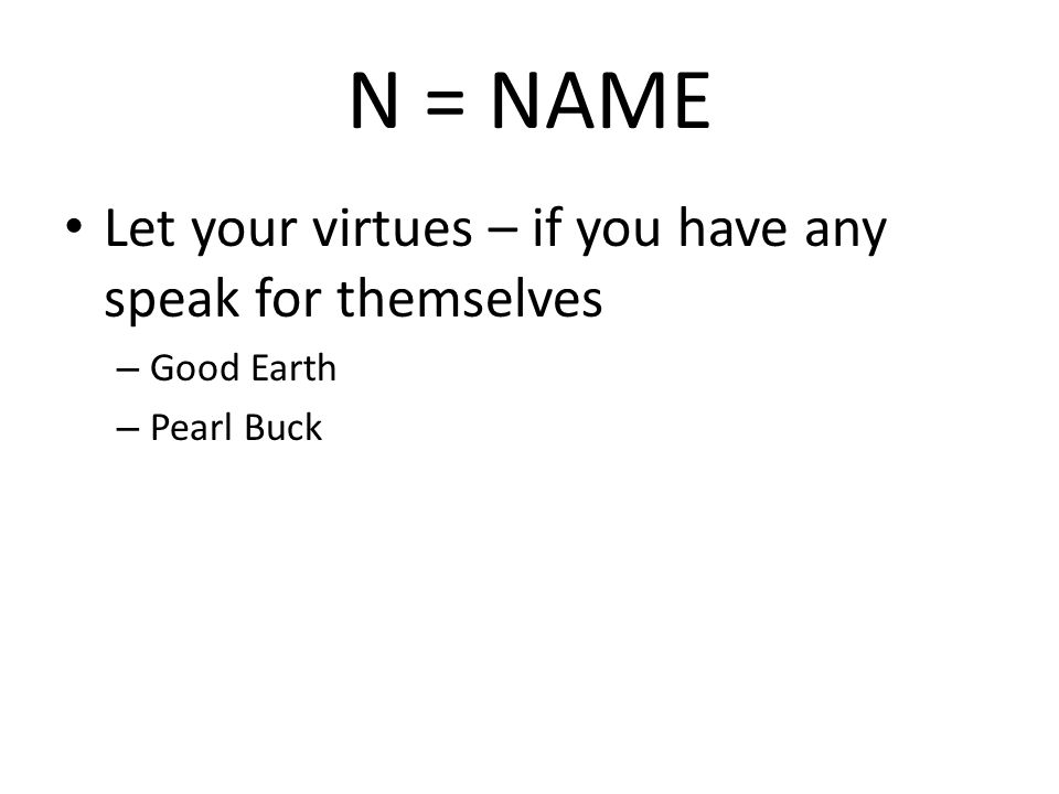 N = NAME Let your virtues – if you have any speak for themselves – Good Earth – Pearl Buck
