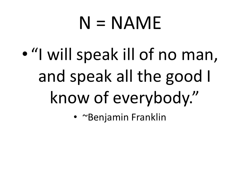N = NAME I will speak ill of no man, and speak all the good I know of everybody. ~Benjamin Franklin