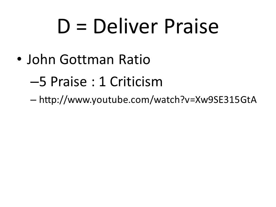 D = Deliver Praise John Gottman Ratio – 5 Praise : 1 Criticism – http://www.youtube.com/watch?v=Xw9SE315GtA