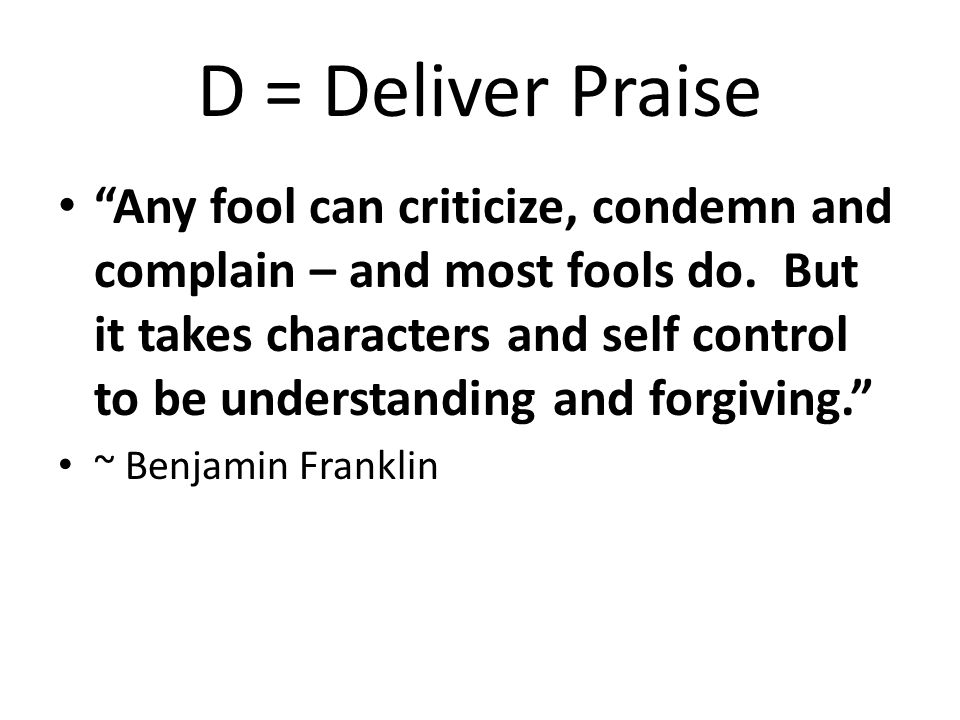 D = Deliver Praise Any fool can criticize, condemn and complain – and most fools do.