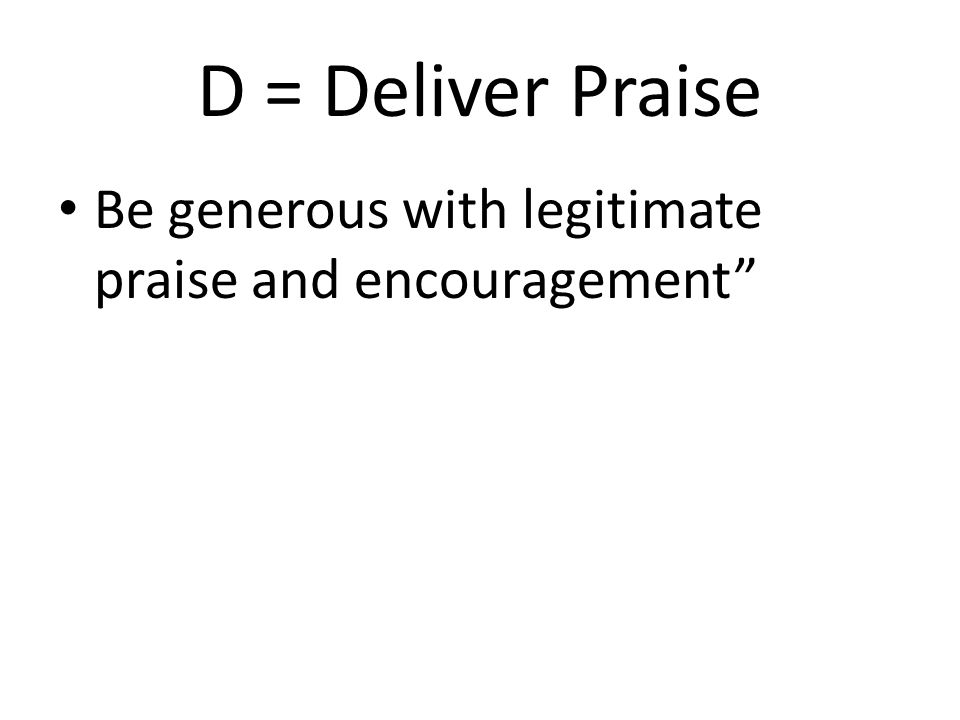 D = Deliver Praise Be generous with legitimate praise and encouragement