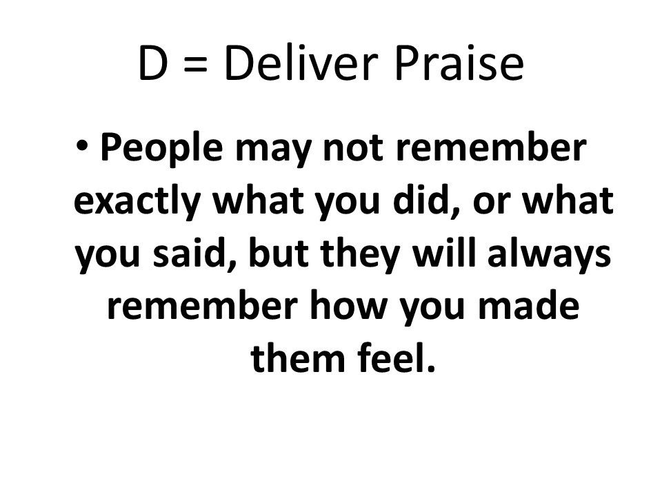 D = Deliver Praise People may not remember exactly what you did, or what you said, but they will always remember how you made them feel.