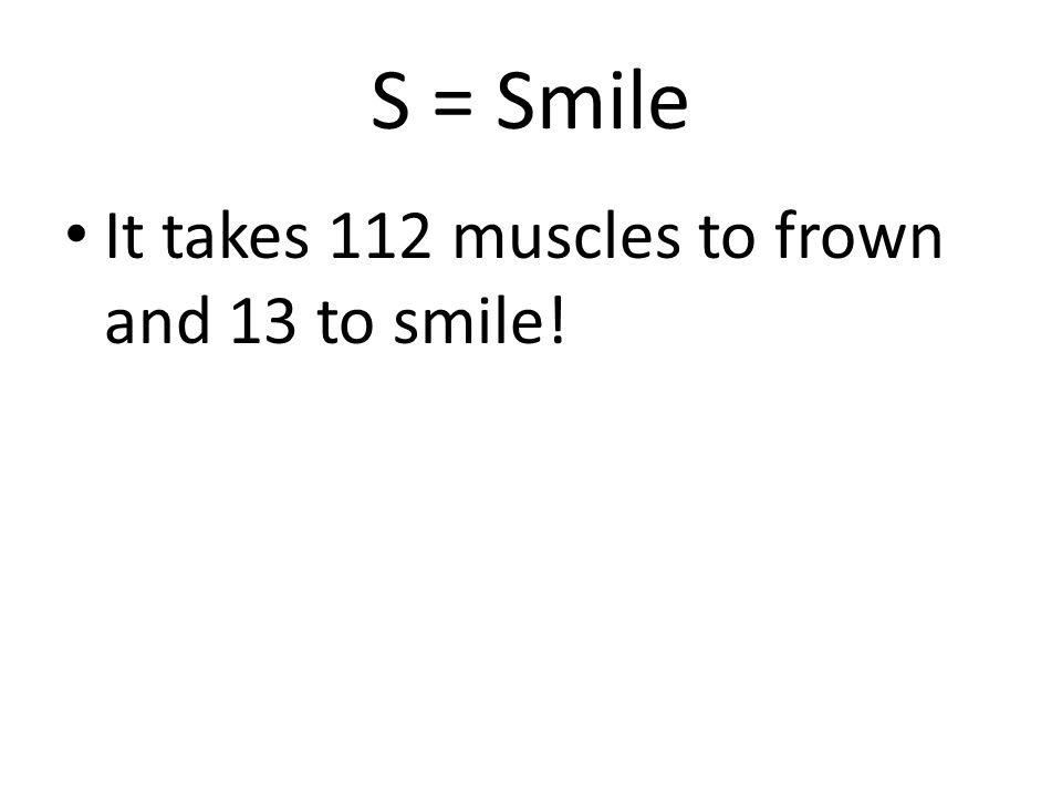 S = Smile It takes 112 muscles to frown and 13 to smile!