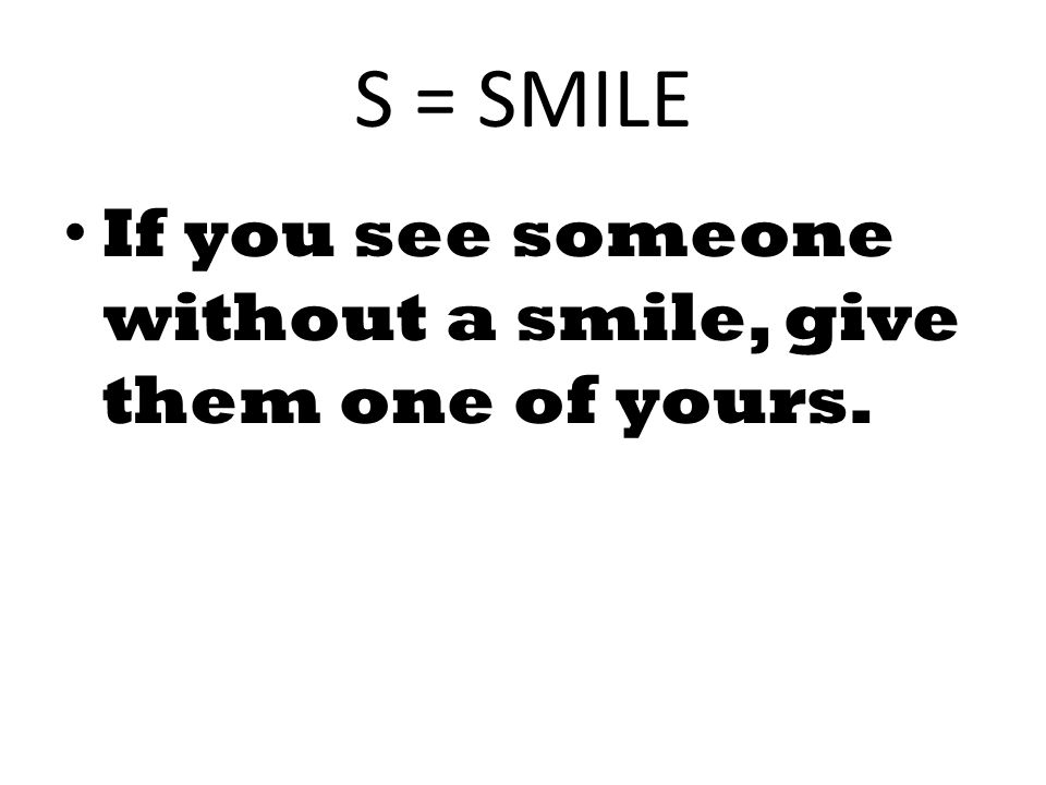 S = SMILE If you see someone without a smile, give them one of yours.