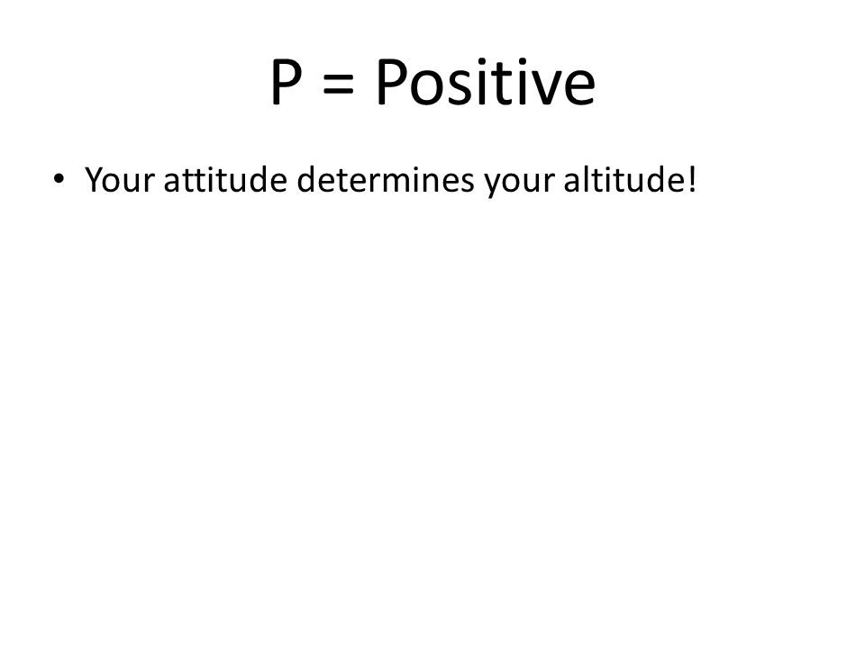 P = Positive Your attitude determines your altitude!