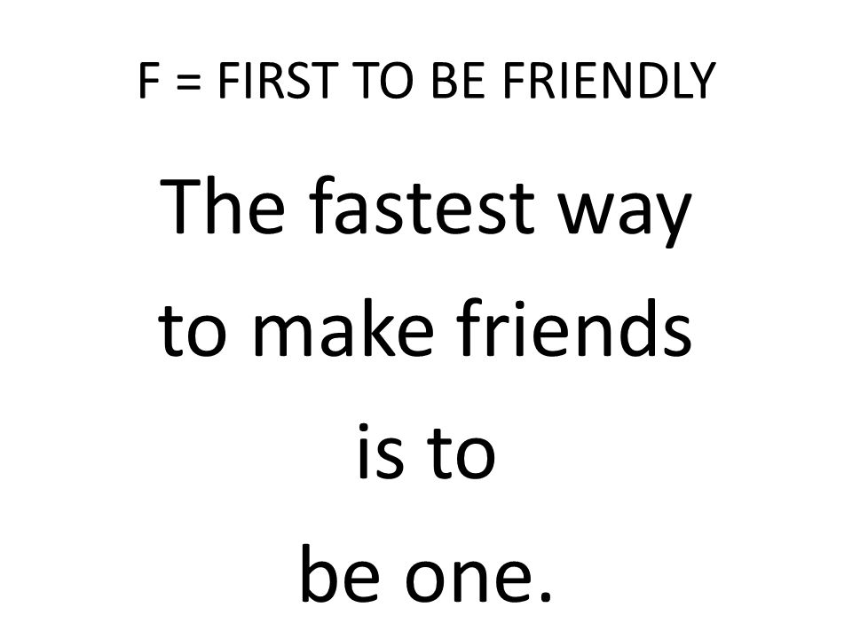 F = FIRST TO BE FRIENDLY The fastest way to make friends is to be one.