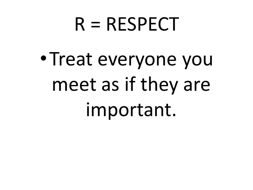 R = RESPECT Treat everyone you meet as if they are important.