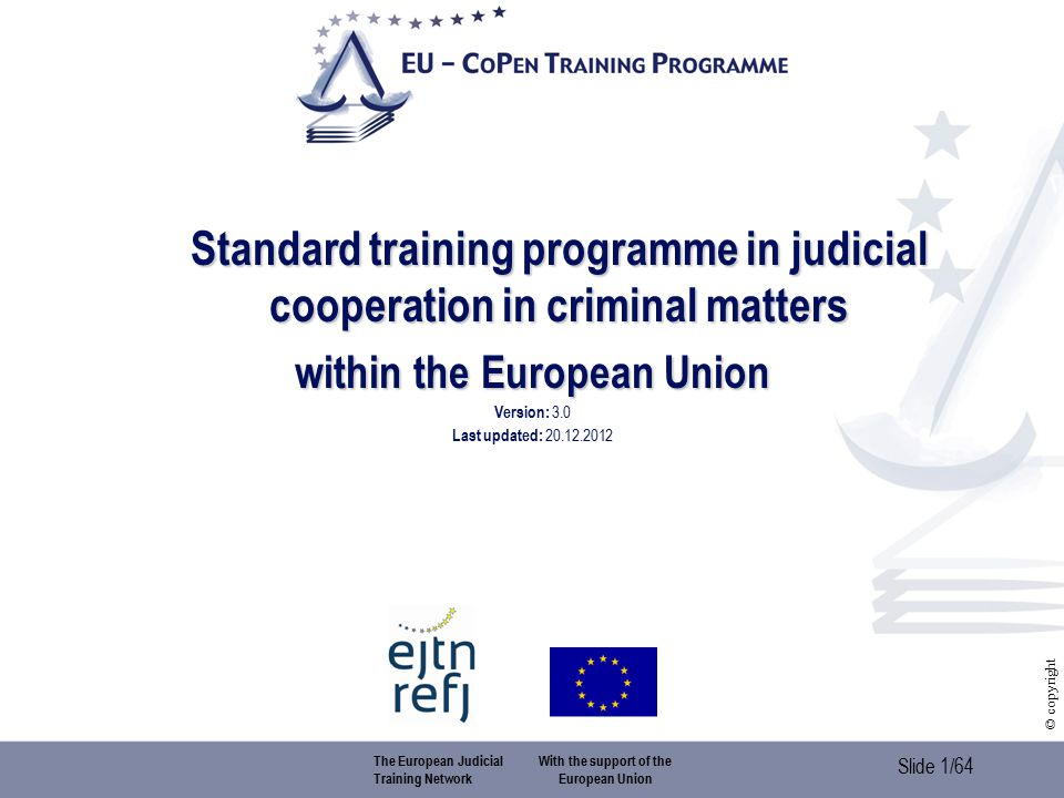 Slide 1/64 © copyright Standard training programme in judicial cooperation in criminal matters within the European Union Version: 3.0 Last updated: 20