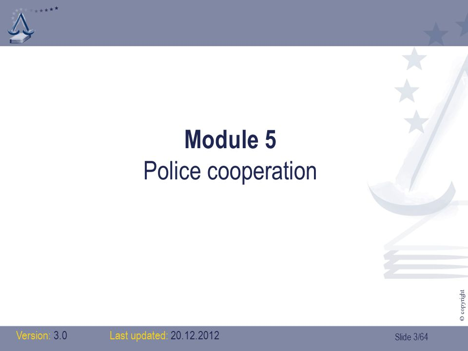 Slide 4/64 © copyright Contents > Module 5: police cooperation 1.Introduction (history) 2.Exchanging information 3.The stakeholders 1.Europol 2.The SIS 3.Interpol 4.Liaison officers 5.Financial Intelligence Units 6.Cooperation in border areas 7.Police Chiefs Task Force