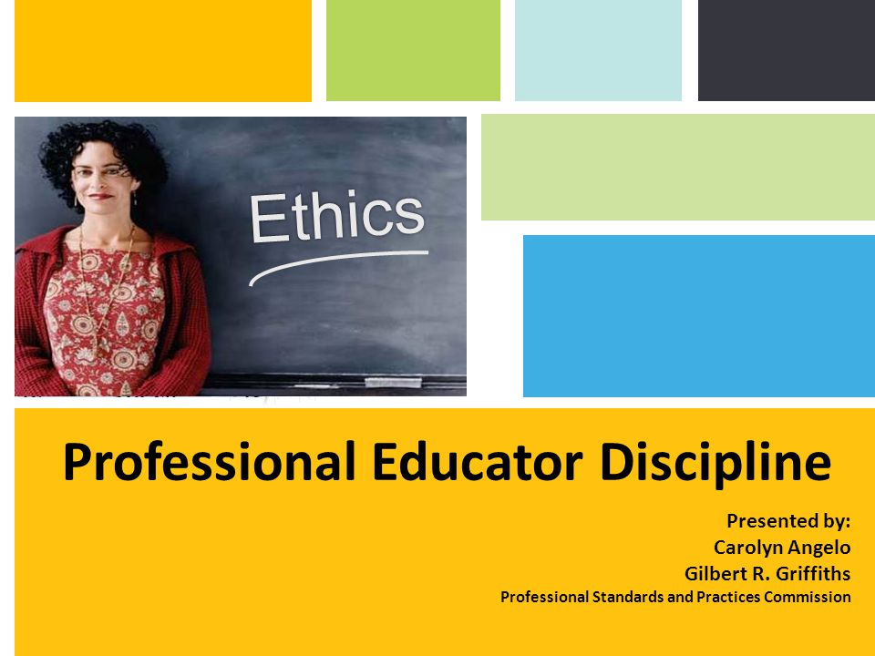 Professional Educator Discipline Ethics Presented by: Carolyn Angelo Gilbert R. Griffiths Professional Standards and Practices Commission