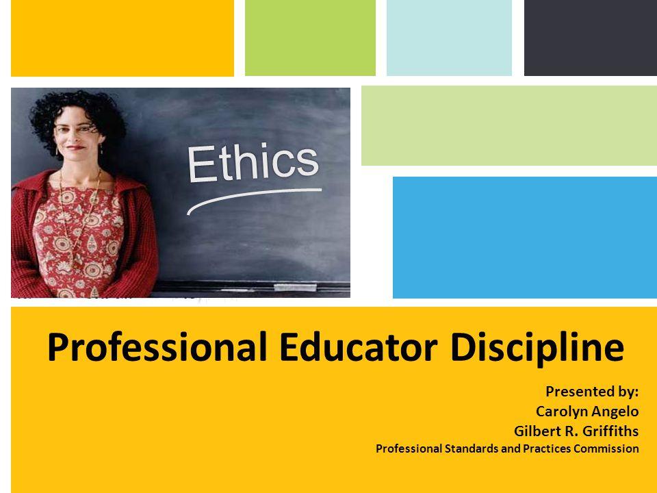 Professional Educator Discipline Ethics Presented by: Carolyn Angelo Gilbert R.