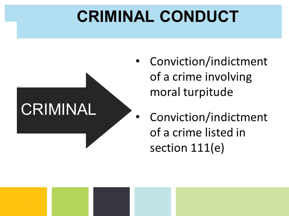 Conviction/indictment of a crime involving moral turpitude Conviction/indictment of a crime listed in section 111(e) CRIMINAL CONDUCT NON- CRIMINAL CR