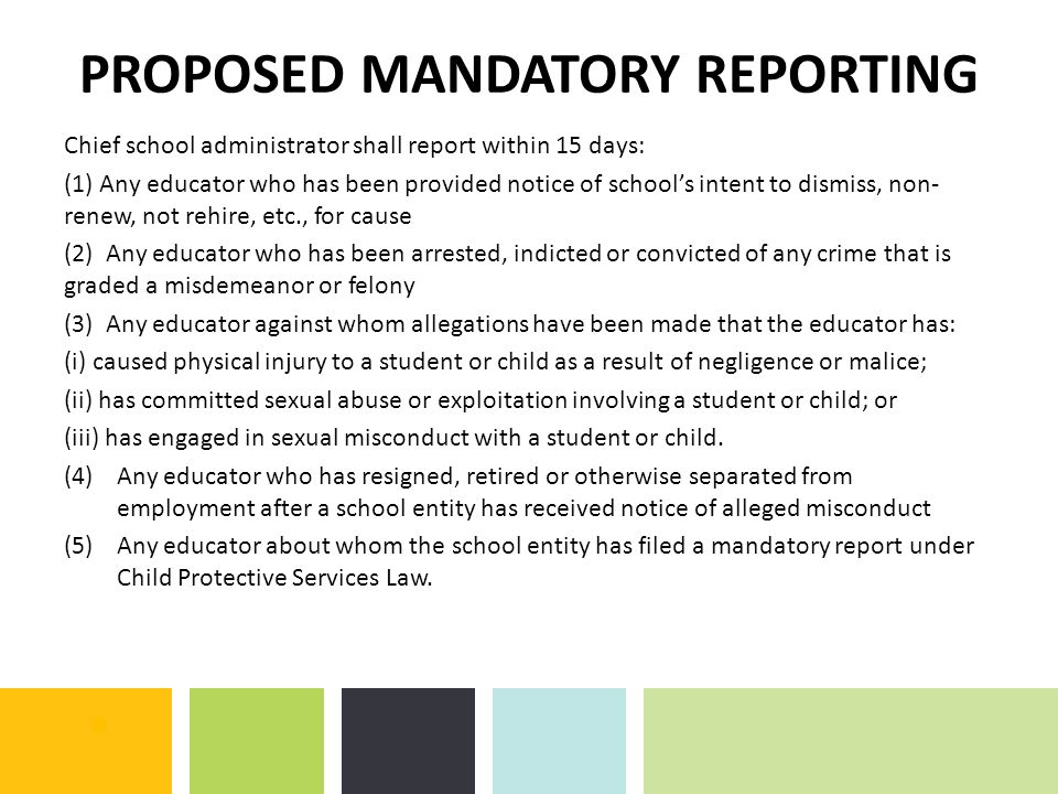 PROPOSED MANDATORY REPORTING Chief school administrator shall report within 15 days: (1) Any educator who has been provided notice of school's intent to dismiss, non- renew, not rehire, etc., for cause (2) Any educator who has been arrested, indicted or convicted of any crime that is graded a misdemeanor or felony (3) Any educator against whom allegations have been made that the educator has: (i) caused physical injury to a student or child as a result of negligence or malice; (ii) has committed sexual abuse or exploitation involving a student or child; or (iii) has engaged in sexual misconduct with a student or child.