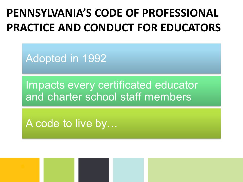 PENNSYLVANIA'S CODE OF PROFESSIONAL PRACTICE AND CONDUCT FOR EDUCATORS Adopted in 1992 Impacts every certificated educator and charter school staff me