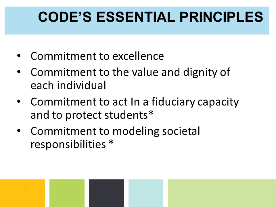Commitment to excellence Commitment to the value and dignity of each individual Commitment to act In a fiduciary capacity and to protect students* Commitment to modeling societal responsibilities * CODE'S ESSENTIAL PRINCIPLES