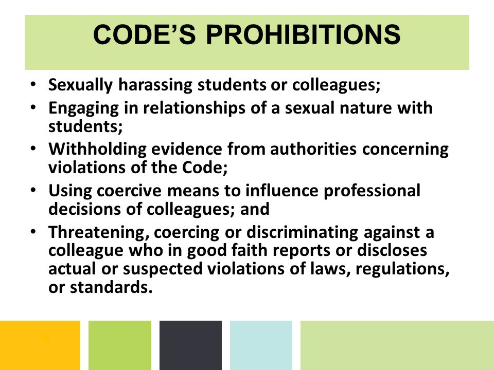 CODE'S PROHIBITIONS Sexually harassing students or colleagues; Engaging in relationships of a sexual nature with students; Withholding evidence from authorities concerning violations of the Code; Using coercive means to influence professional decisions of colleagues; and Threatening, coercing or discriminating against a colleague who in good faith reports or discloses actual or suspected violations of laws, regulations, or standards.