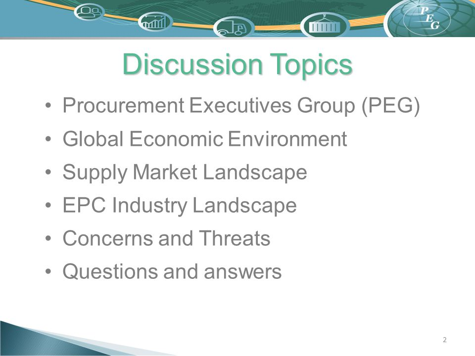 Discussion Topics Procurement Executives Group (PEG) Global Economic Environment Supply Market Landscape EPC Industry Landscape Concerns and Threats Q