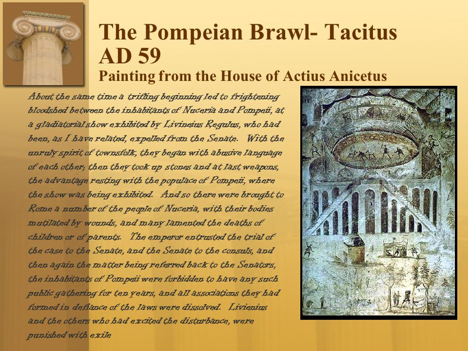 The Pompeian Brawl- Tacitus AD 59 Painting from the House of Actius Anicetus About the same time a trifling beginning led to frightening bloodshed between the inhabitants of Nuceria and Pompeii, at a gladiatorial show exhibited by Livineius Regulus, who had been, as I have related, expelled from the Senate.