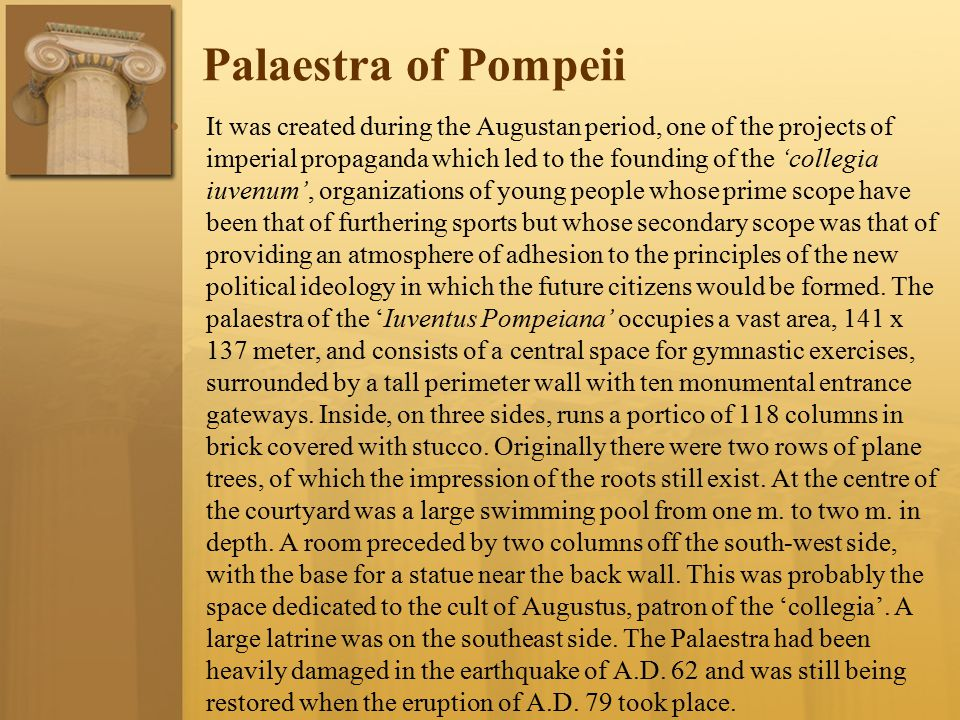 Palaestra of Pompeii It was created during the Augustan period, one of the projects of imperial propaganda which led to the founding of the 'collegia