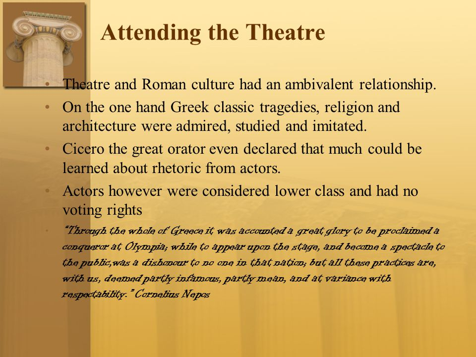 Attending the Theatre Theatre and Roman culture had an ambivalent relationship. On the one hand Greek classic tragedies, religion and architecture wer