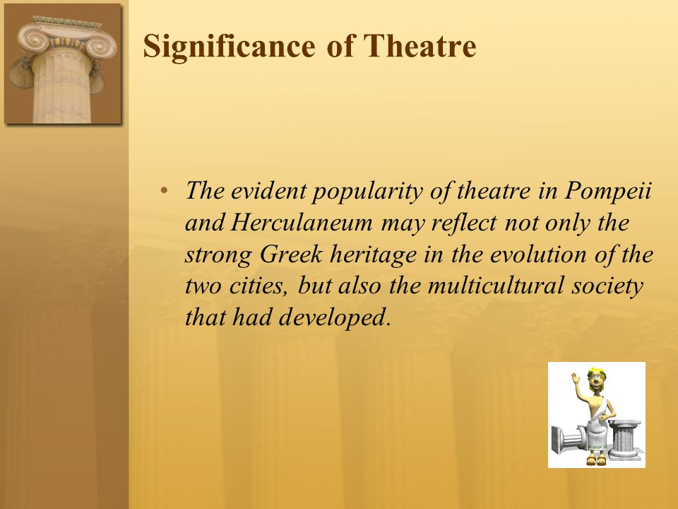 Significance of Theatre The evident popularity of theatre in Pompeii and Herculaneum may reflect not only the strong Greek heritage in the evolution o