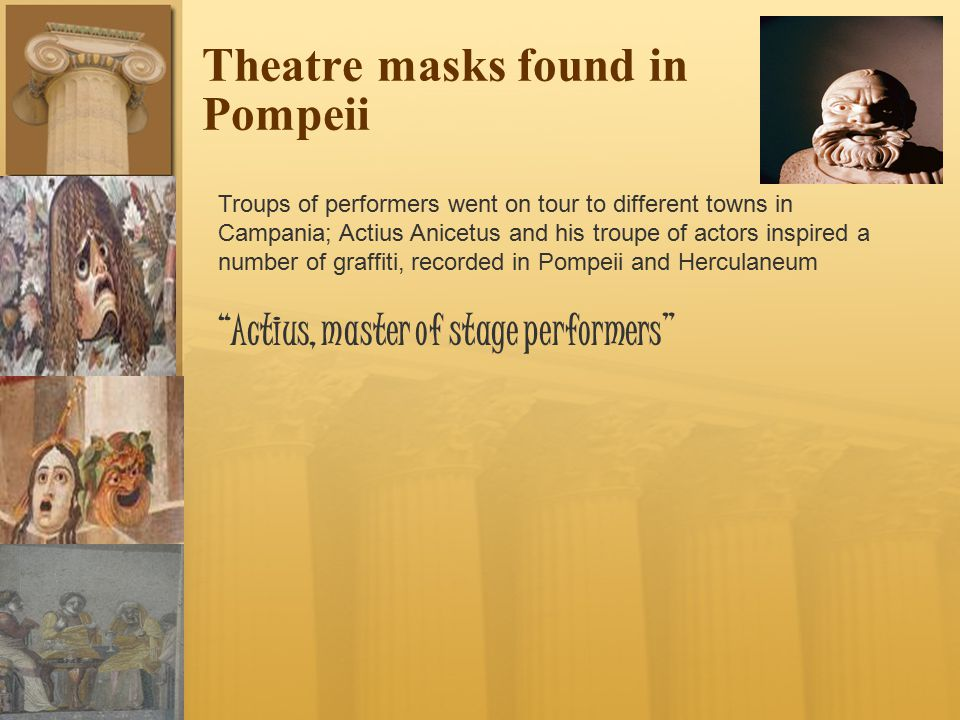 Theatre masks found in Pompeii Troups of performers went on tour to different towns in Campania; Actius Anicetus and his troupe of actors inspired a number of graffiti, recorded in Pompeii and Herculaneum Actius, master of stage performers