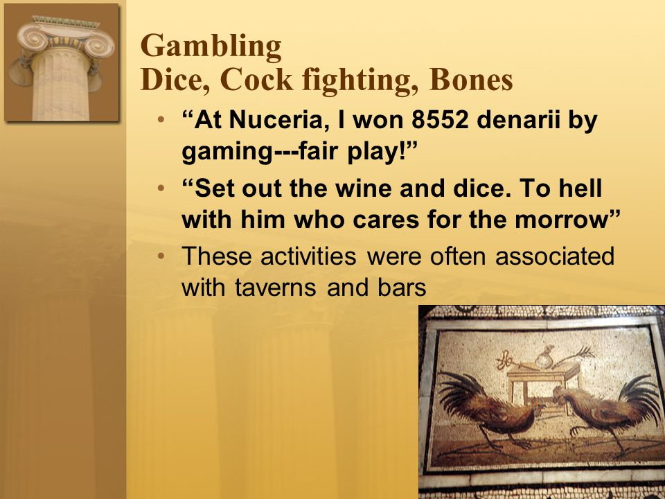 Gambling Dice, Cock fighting, Bones At Nuceria, I won 8552 denarii by gaming---fair play! Set out the wine and dice.