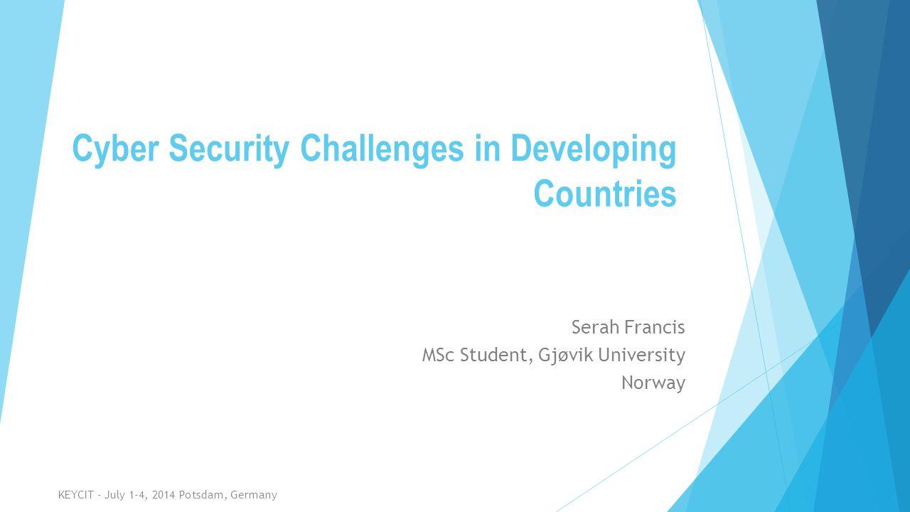 Cyber Security Challenges in Developing Countries Serah Francis MSc Student, Gjøvik University Norway KEYCIT - July 1-4, 2014 Potsdam, Germany