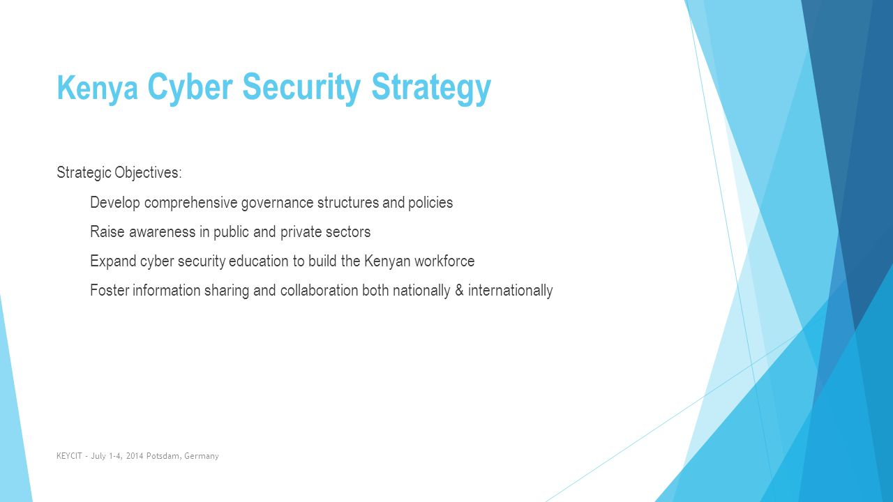 Kenya Cyber Security Strategy Strategic Objectives: Develop comprehensive governance structures and policies Raise awareness in public and private sec