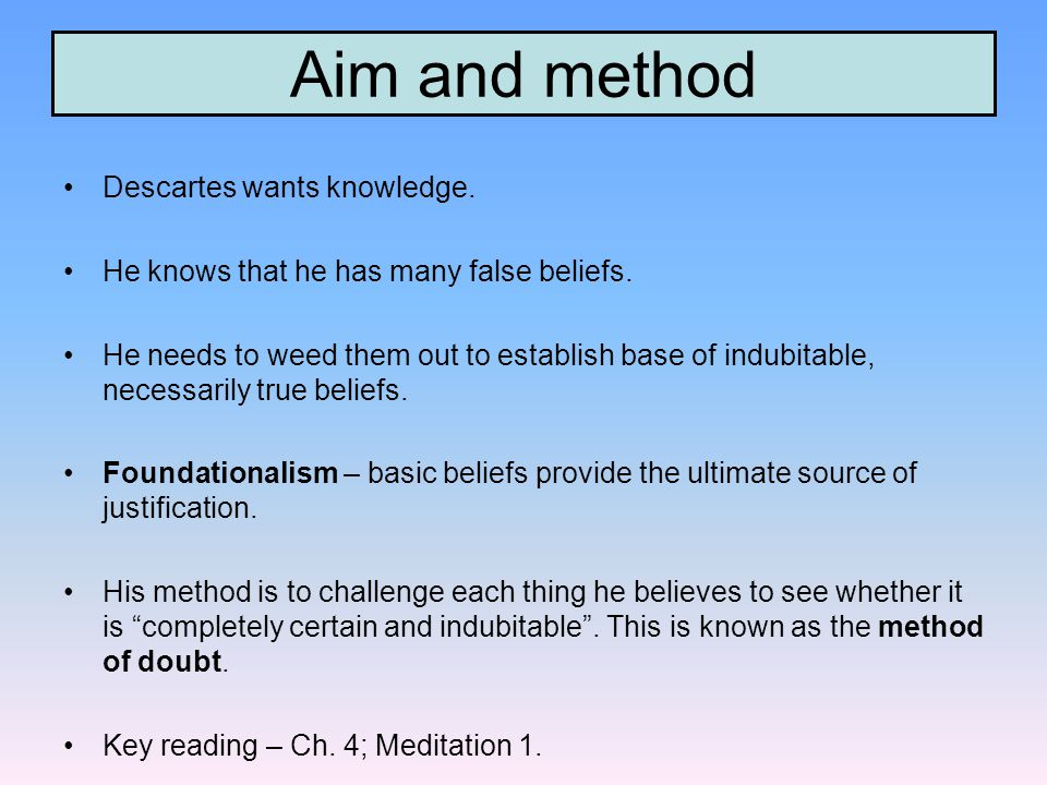 Aim and method Descartes wants knowledge. He knows that he has many false beliefs.