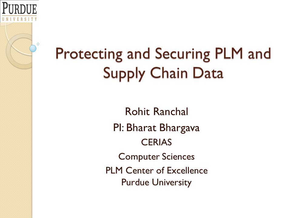 Protecting and Securing PLM and Supply Chain Data Rohit Ranchal PI: Bharat Bhargava CERIAS Computer Sciences PLM Center of Excellence Purdue Universit