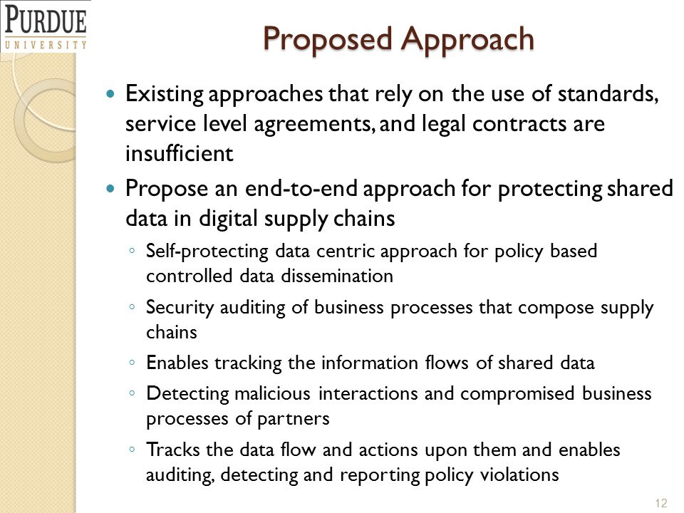 Proposed Approach Existing approaches that rely on the use of standards, service level agreements, and legal contracts are insufficient Propose an end-to-end approach for protecting shared data in digital supply chains ◦ Self-protecting data centric approach for policy based controlled data dissemination ◦ Security auditing of business processes that compose supply chains ◦ Enables tracking the information flows of shared data ◦ Detecting malicious interactions and compromised business processes of partners ◦ Tracks the data flow and actions upon them and enables auditing, detecting and reporting policy violations 12