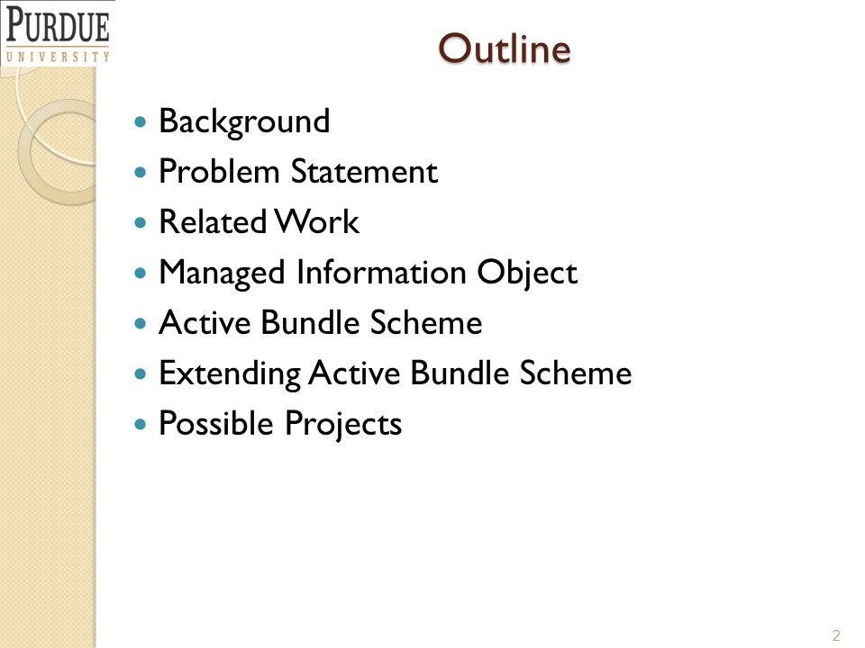 Outline Background Problem Statement Related Work Managed Information Object Active Bundle Scheme Extending Active Bundle Scheme Possible Projects 2