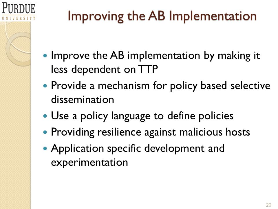 Improving the AB Implementation Improve the AB implementation by making it less dependent on TTP Provide a mechanism for policy based selective dissemination Use a policy language to define policies Providing resilience against malicious hosts Application specific development and experimentation 20