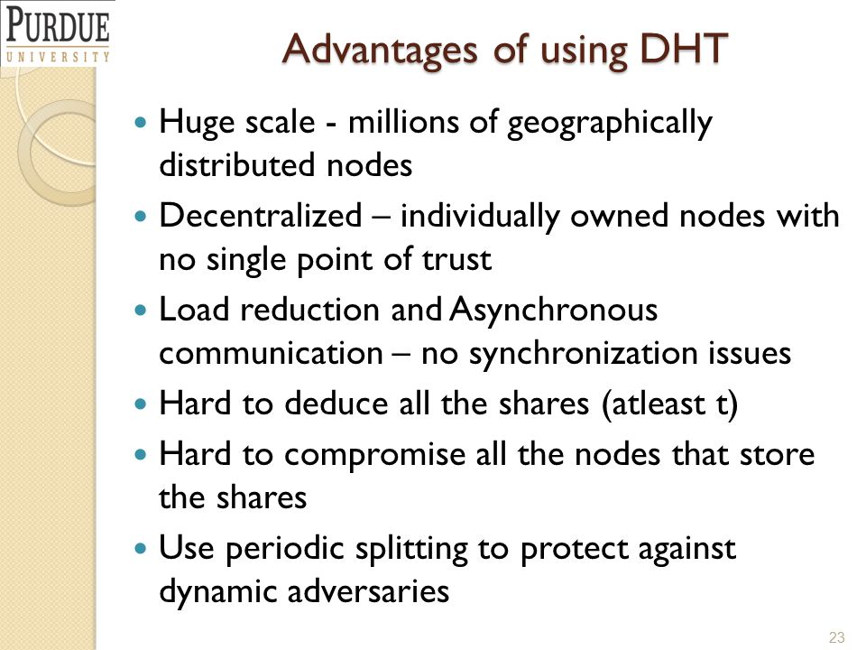 Advantages of using DHT Huge scale - millions of geographically distributed nodes Decentralized – individually owned nodes with no single point of tru