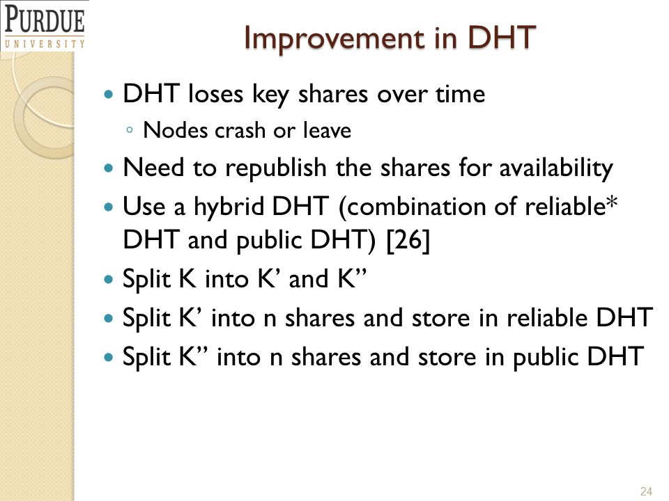 Improvement in DHT DHT loses key shares over time ◦ Nodes crash or leave Need to republish the shares for availability Use a hybrid DHT (combination of reliable* DHT and public DHT) [26] Split K into K' and K'' Split K' into n shares and store in reliable DHT Split K'' into n shares and store in public DHT 24