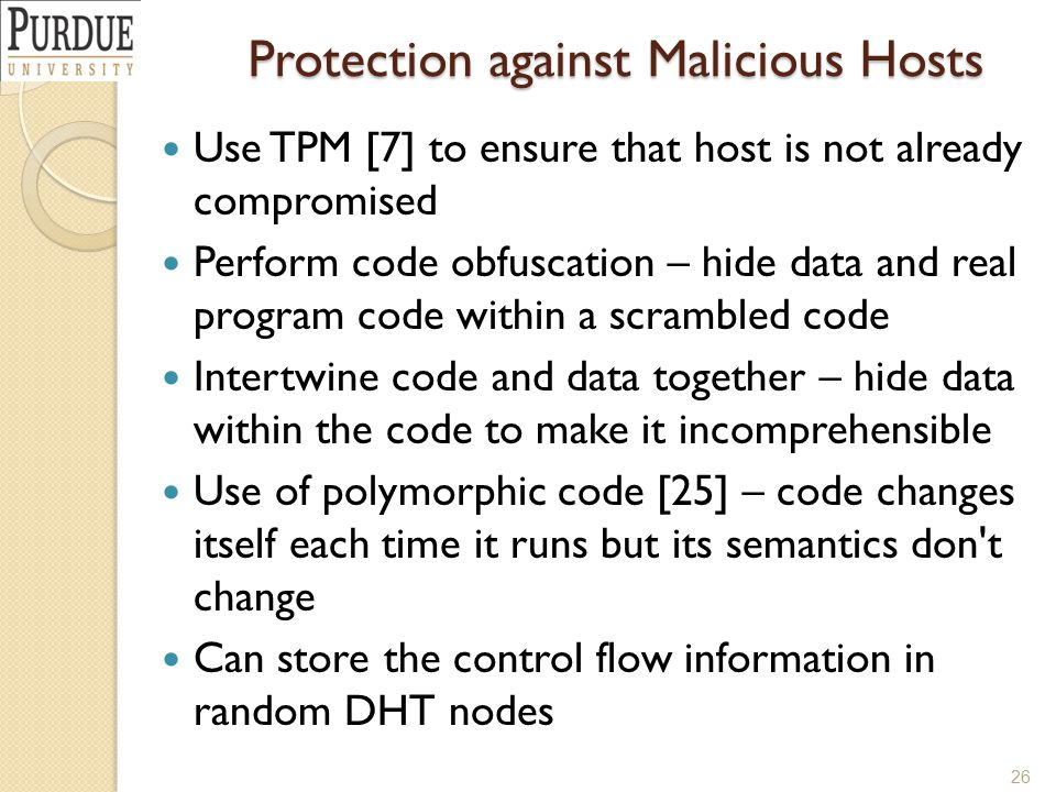 Protection against Malicious Hosts Use TPM [7] to ensure that host is not already compromised Perform code obfuscation – hide data and real program code within a scrambled code Intertwine code and data together – hide data within the code to make it incomprehensible Use of polymorphic code [25] – code changes itself each time it runs but its semantics don t change Can store the control flow information in random DHT nodes 26