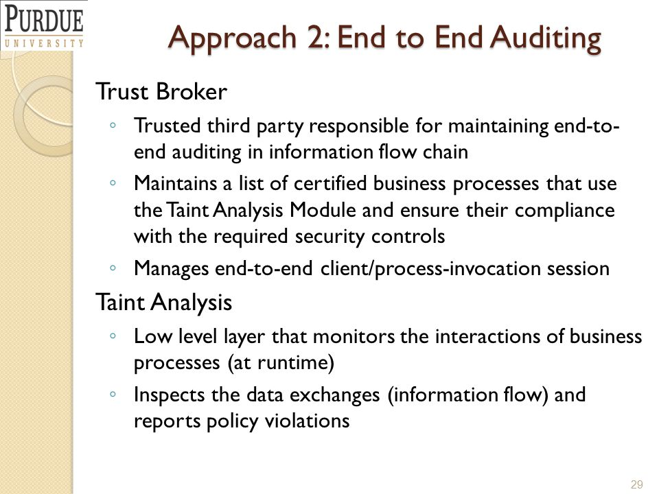 Approach 2: End to End Auditing Trust Broker ◦ Trusted third party responsible for maintaining end-to- end auditing in information flow chain ◦ Maintains a list of certified business processes that use the Taint Analysis Module and ensure their compliance with the required security controls ◦ Manages end-to-end client/process-invocation session Taint Analysis ◦ Low level layer that monitors the interactions of business processes (at runtime) ◦ Inspects the data exchanges (information flow) and reports policy violations 29