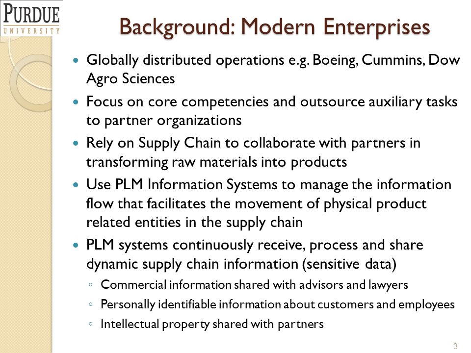 Background: Modern Enterprises Globally distributed operations e.g. Boeing, Cummins, Dow Agro Sciences Focus on core competencies and outsource auxili
