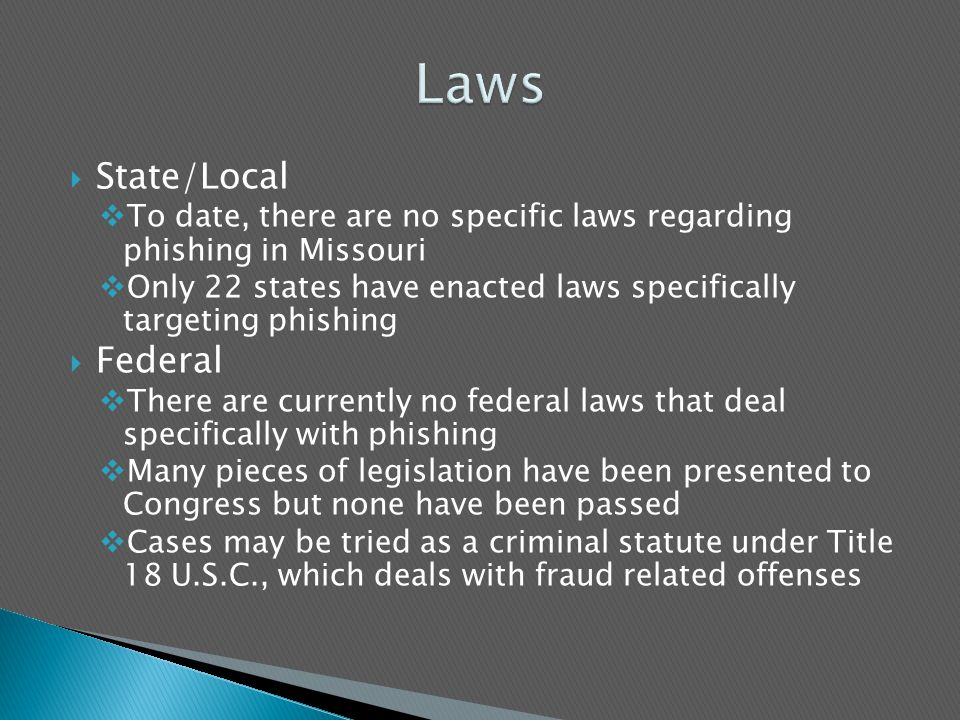  State/Local  To date, there are no specific laws regarding phishing in Missouri  Only 22 states have enacted laws specifically targeting phishing  Federal  There are currently no federal laws that deal specifically with phishing  Many pieces of legislation have been presented to Congress but none have been passed  Cases may be tried as a criminal statute under Title 18 U.S.C., which deals with fraud related offenses