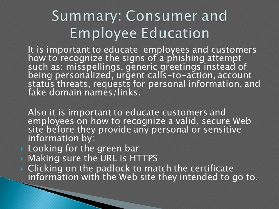 It is important to educate employees and customers how to recognize the signs of a phishing attempt such as: misspellings, generic greetings instead of being personalized, urgent calls-to-action, account status threats, requests for personal information, and fake domain names/links.