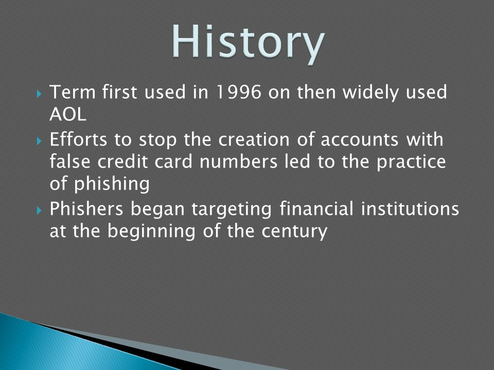  Term first used in 1996 on then widely used AOL  Efforts to stop the creation of accounts with false credit card numbers led to the practice of phishing  Phishers began targeting financial institutions at the beginning of the century