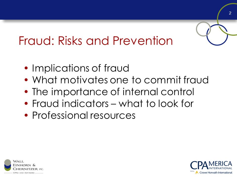 Fraud: Risks and Prevention Implications of fraud What motivates one to commit fraud The importance of internal control Fraud indicators – what to look for Professional resources 2